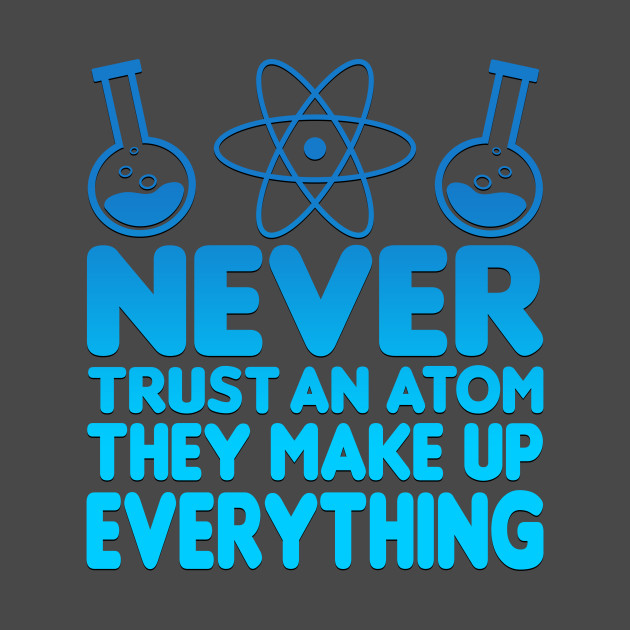 03fdee2de Never Trust An Atom They Make Up Everything - Science - T-Shirt ...