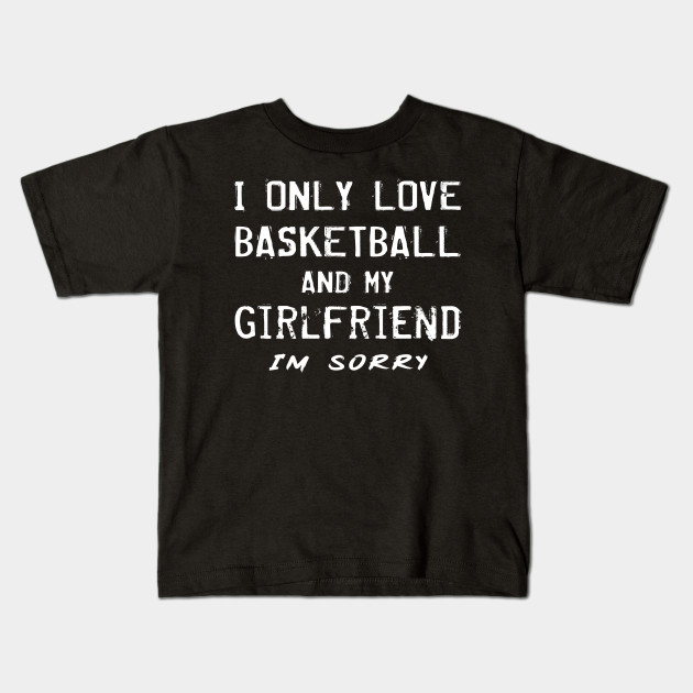 I Only Love Basketball And My Girlfriend Boyfriend Player Kids T Shirt