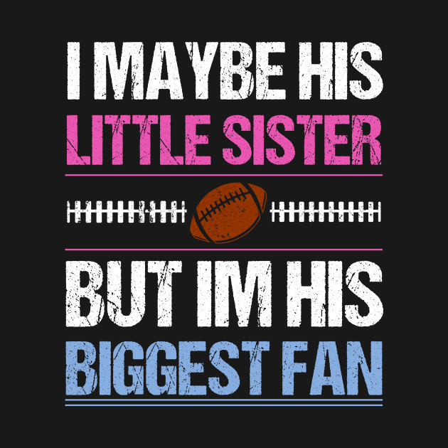 I Maybe His Little Sister But I'm His Biggest Fan T shirt