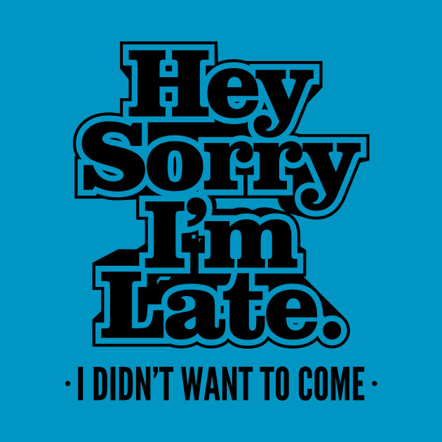 Funny Mens Womens Hey Sorry I'm Late I Didn't Want To Come Adult Humor Sarcasm T shirt