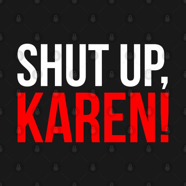 Shut up, Karen!