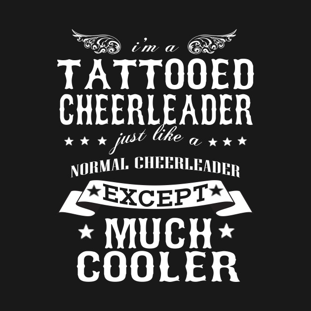 I'M A Tattooed Cheerleader Just Like A Normal Cheerleader Except Much Cooler