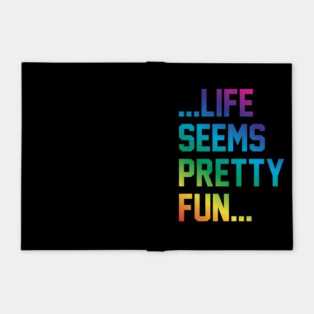 Life seems pretty fun