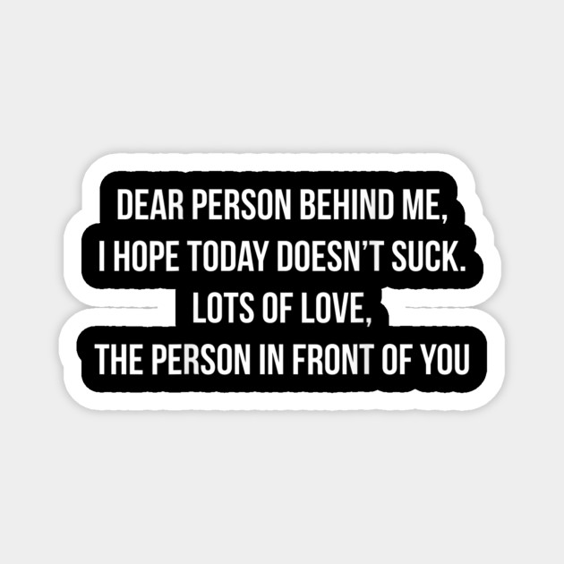 Dear Person Behind Me, I Hope Today Doesn't Suck.