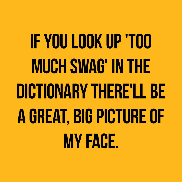 """If you look up 'too much swag' in the dictionary there'll be a great, big picture of my face."""""""