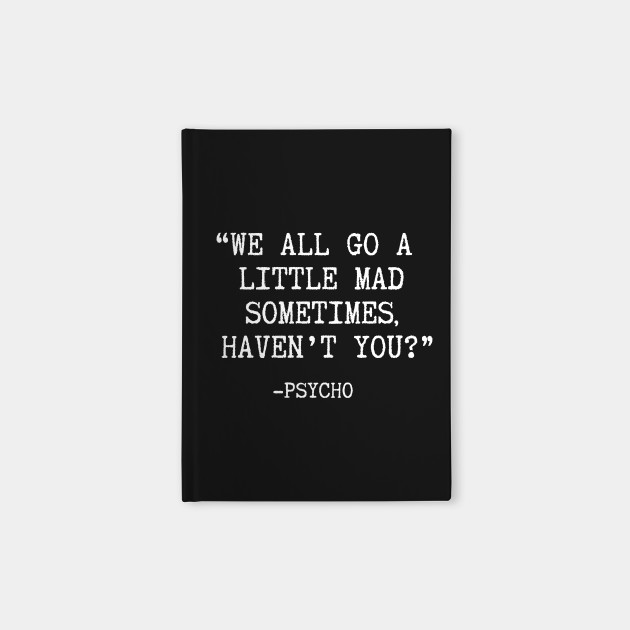 We All Go A Little Mad Sometimes Havn T You Psycho Psycho Notebook Teepublic
