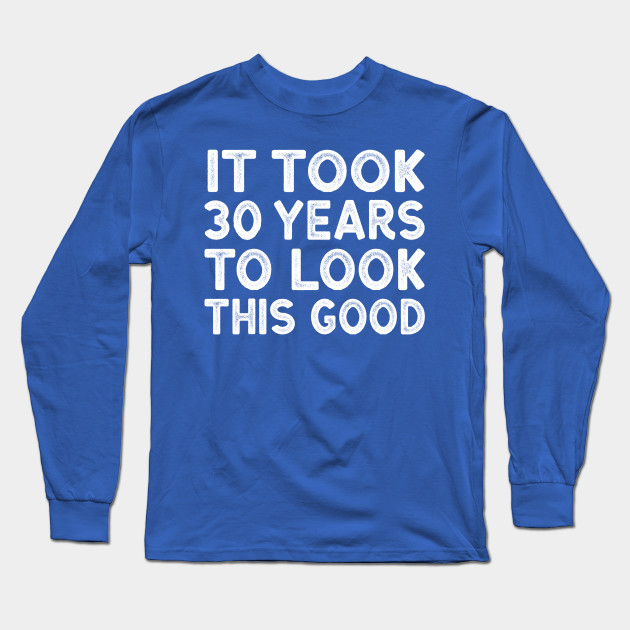 7746d3e77 It Took 30 Years To Look This Good - Funny 30th Birthday Shirt Long Sleeve T -Shirt