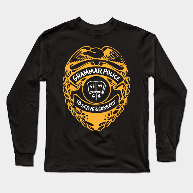 38a6847cb6 Grammar Police To Serve And Correct - Grammar Police - Long Sleeve T ...
