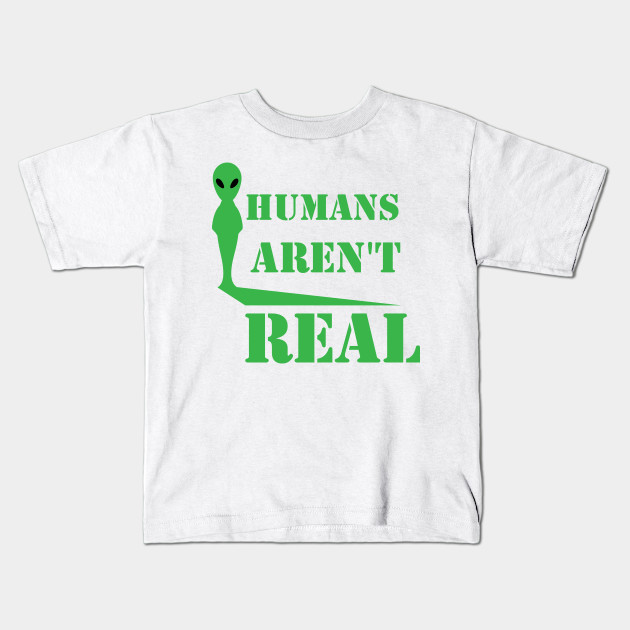 3f4acc167c Alien t Shirt Humans Aren't Real Funny Birthday Gift T-Tshirt Kids T-Shirt