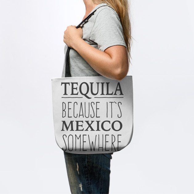 Tequila Because It's Mexico Somewhere - tshirt design