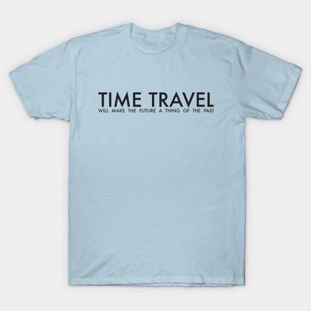 d269477c69 TIME TRAVEL WILL MAKE THE FUTURE - Time Travel - T-Shirt | TeePublic
