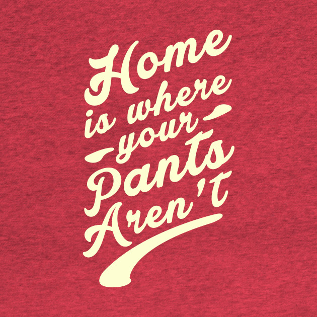Home is where your Pants Aren't