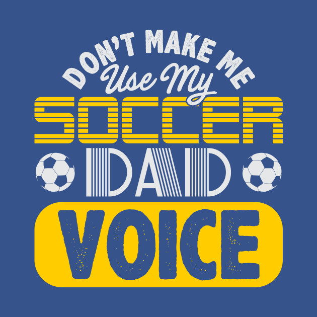 Don't Make Me Use My Soccer Dad Voice