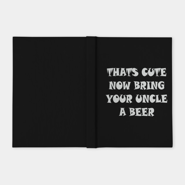 That's Cute Now Bring Your Uncle A Beer T Shirt