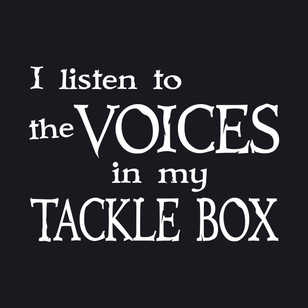 I listen to the voices in my tackle box
