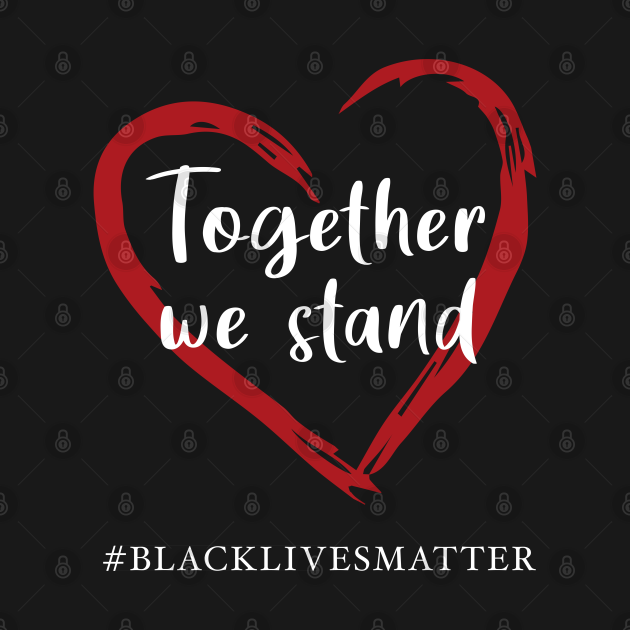 Together We Stand Against Racial Injustice - Black Lives Matter