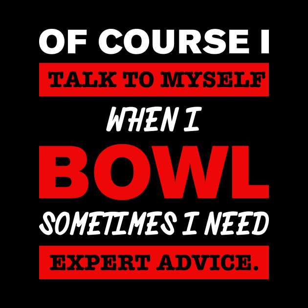 Of course i talk to myself when i Bowl sometimes i need expert advice