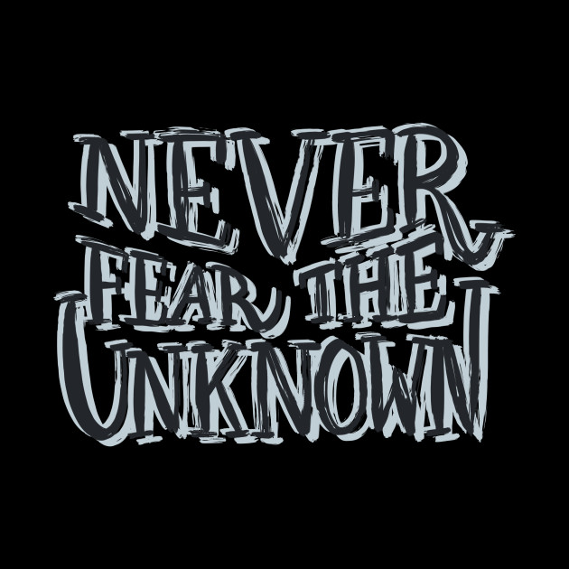Never Fear The Unknown