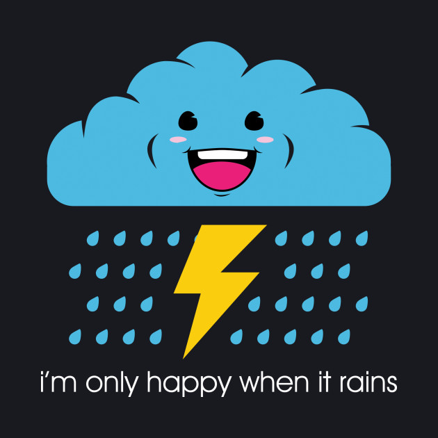 Only happy when it rains.