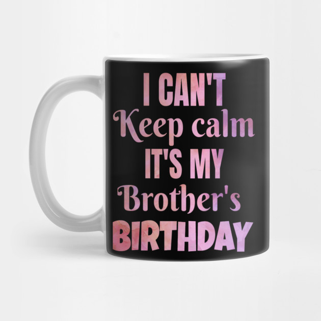 I Cant Keep Calm Its My Brothers Birthday Gift