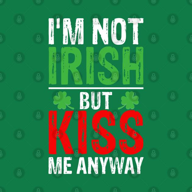 I'm not Irish but kiss me anyway St Patricks Day