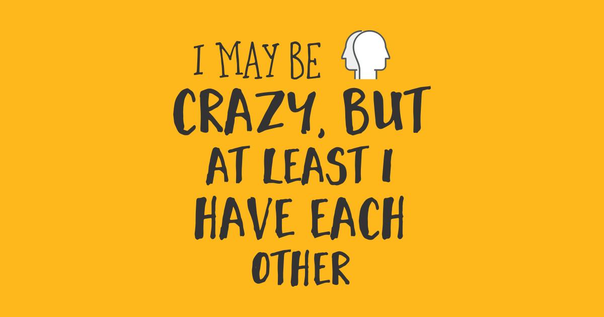 9c7638c64f I may be crazy, but at least I have each other. - Bipolar - T-Shirt ...