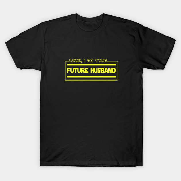 Look I Am Your Future Husband Funny Couple Parody T Shirt