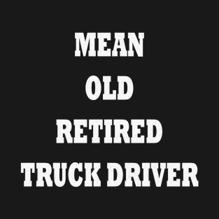 f9a4c578 Mean Old Retired Truck Driver - Funny Retired Truck Driver Gift T-Shirt