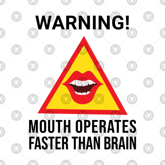 Warning Mouth Operates Faster Than Brain