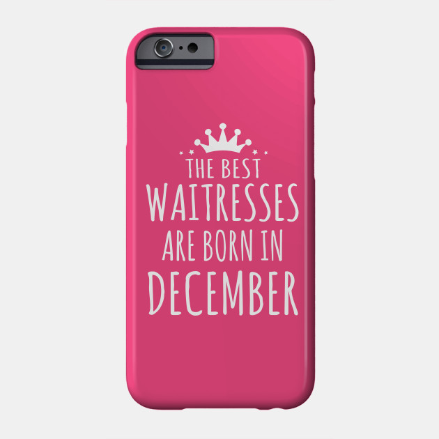 THE BEST WAITRESSES ARE BORN IN DECEMBER