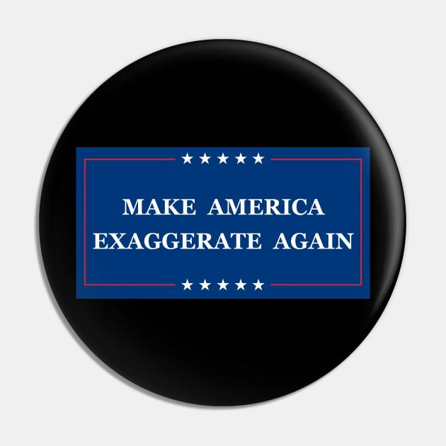 Make America Exaggerate Again