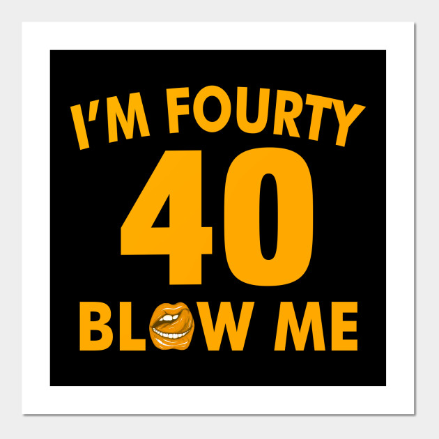 Im 40 Fourty Blow Me Birthday Funny Posters And Art Prints