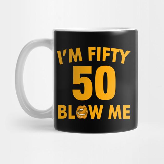 Im 50 Fifty Blow Me Birthday Funny