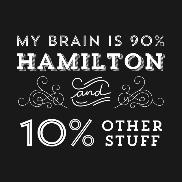 My Brain is 90% Hamilton and 10% Other Stuff