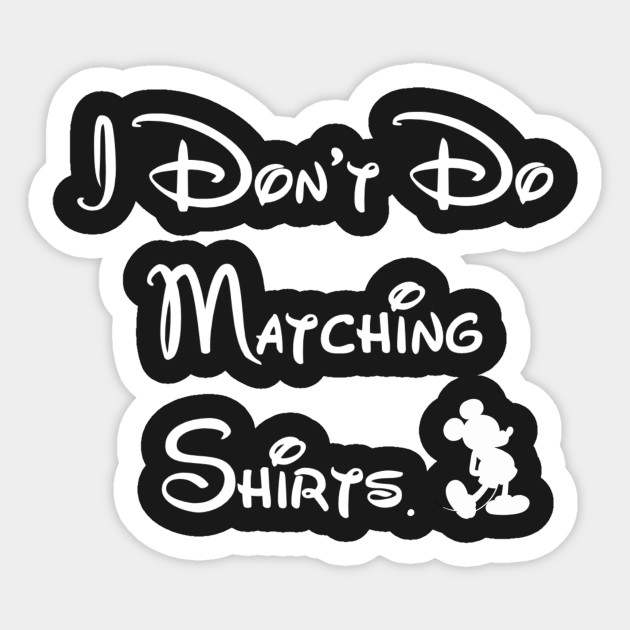 b131a7d2f I Don't Do Matching Disney Shirts - Disney - Sticker | TeePublic