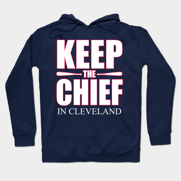 864077ac Keep The Chief In Cleveland - Cleveland Indians - Hoodie | TeePublic