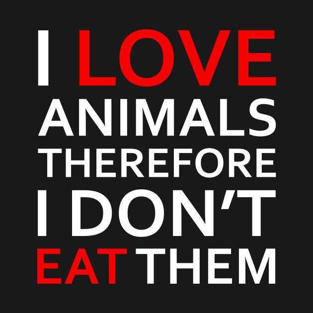 47cbc45e4 I Love Animals, Therefore I Don't Eat Them (white) - Vegan - T-Shirt ...