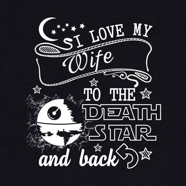 I Love My Wife To The Death Star And Back