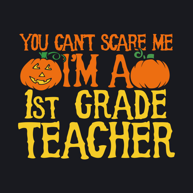 You can't scare me I'm a 1st grade teacher
