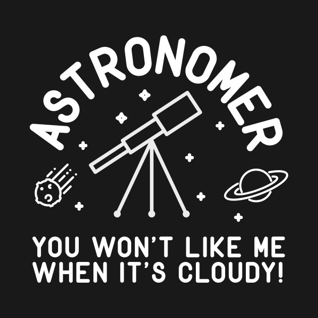 Astronomer You Won't Like Me When It's Cloudy!