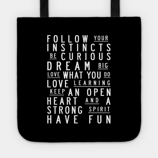 Follow your instincts. Be curious. Dream big. Love what you do. Love learning. Keep an open heart & a strong spirit. Have fun