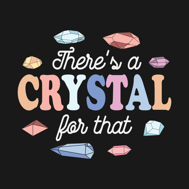 Theres a Crystal For That