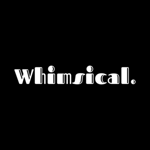 whimsical | a shirt that says whimsical | favorite lettering | the American dream | pop culture | clothes for sports | home clothes | funny lettering | family jokes | party wear |