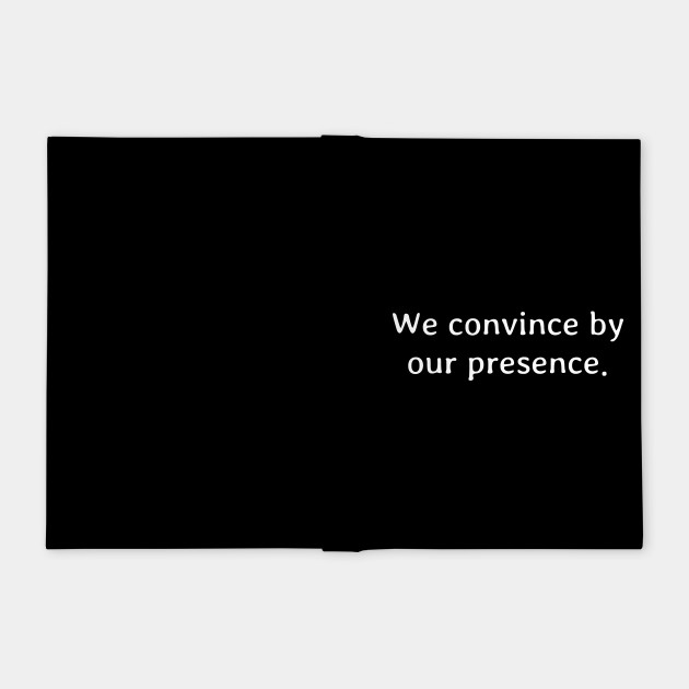 We convince by our presence