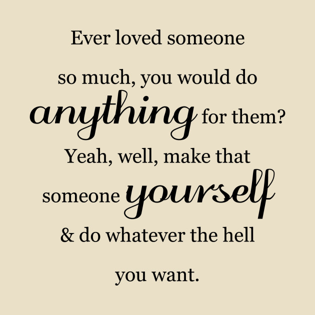 Ever Loved Someone So Much You Would Do Anything For Them Self