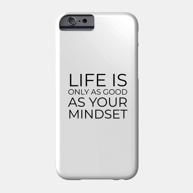 Life is only as good as your mindset Phone Case