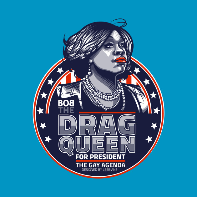 Bob The Drag Queen For President