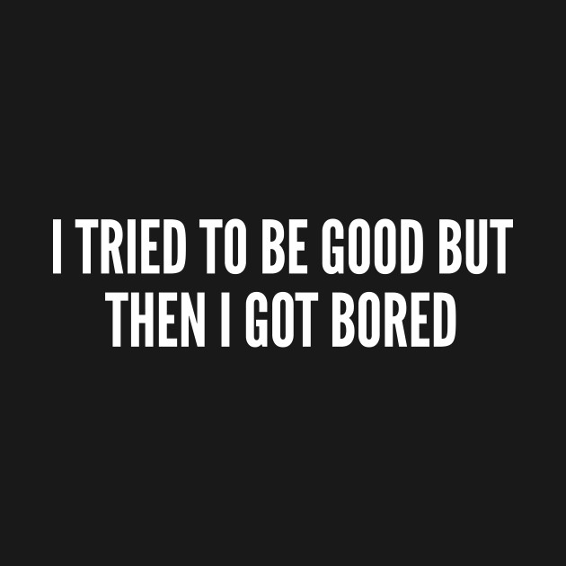 Naughty Humor - I Tried To Be Good But Then I Got Bored - Funny Boredom  Quote Joke Statement Slogan