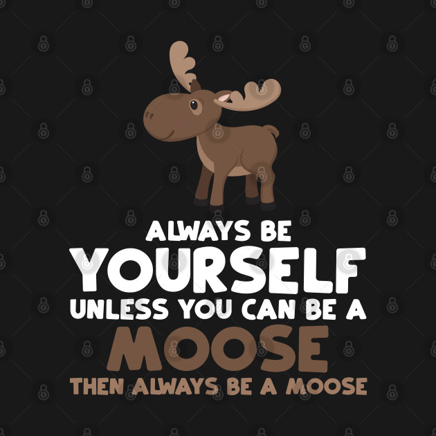 Always Be Yourself Unless You Can Be A Moose Gift