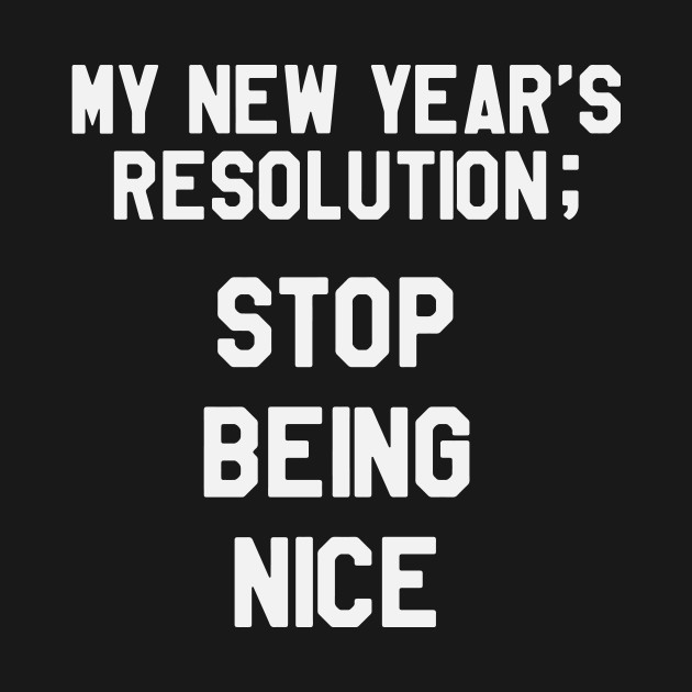 my new year s resolution is to stop being nice funny saying